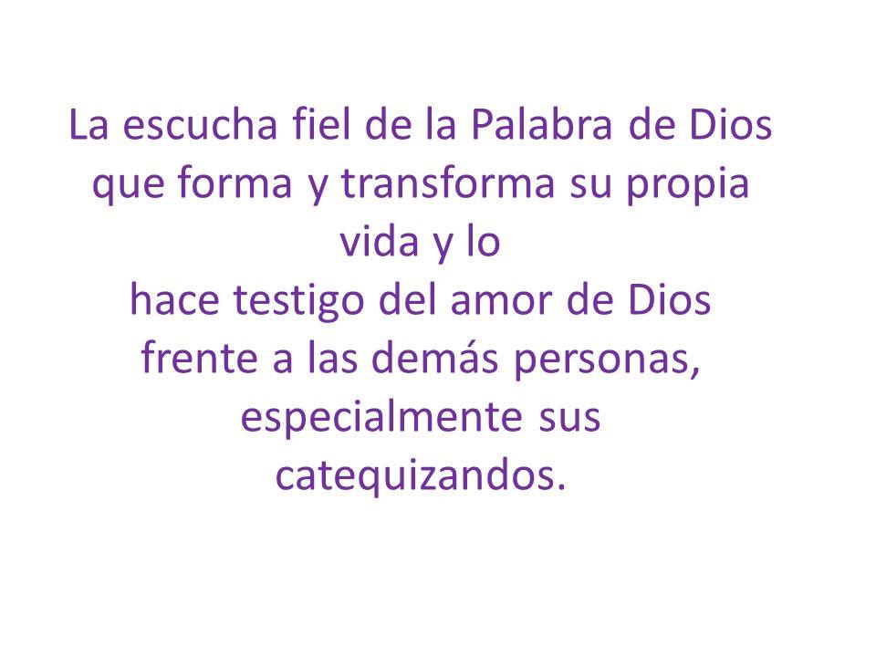 La escucha fiel de la Palabra de Dios que forma y transforma su propia vida y lo hace testigo del amor de Dios frente a las demás personas, especialme