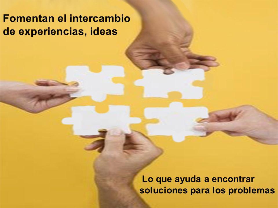 Fomentan el intercambio de experiencias, ideas Lo que ayuda a encontrar soluciones para los problemas