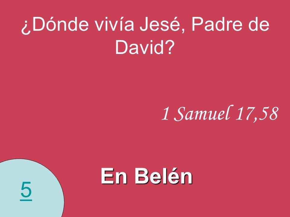 5 ¿Dónde vivía Jesé, Padre de David? 1 Samuel 17,58 En Belén