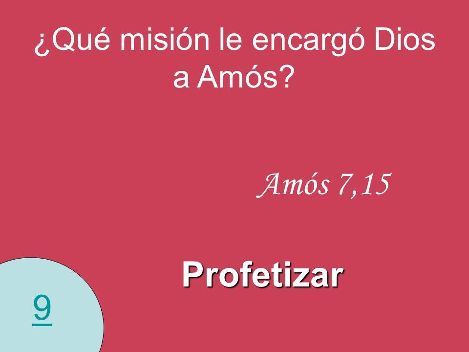 9 ¿Qué misión le encargó Dios a Amós? Amós 7,15 Profetizar