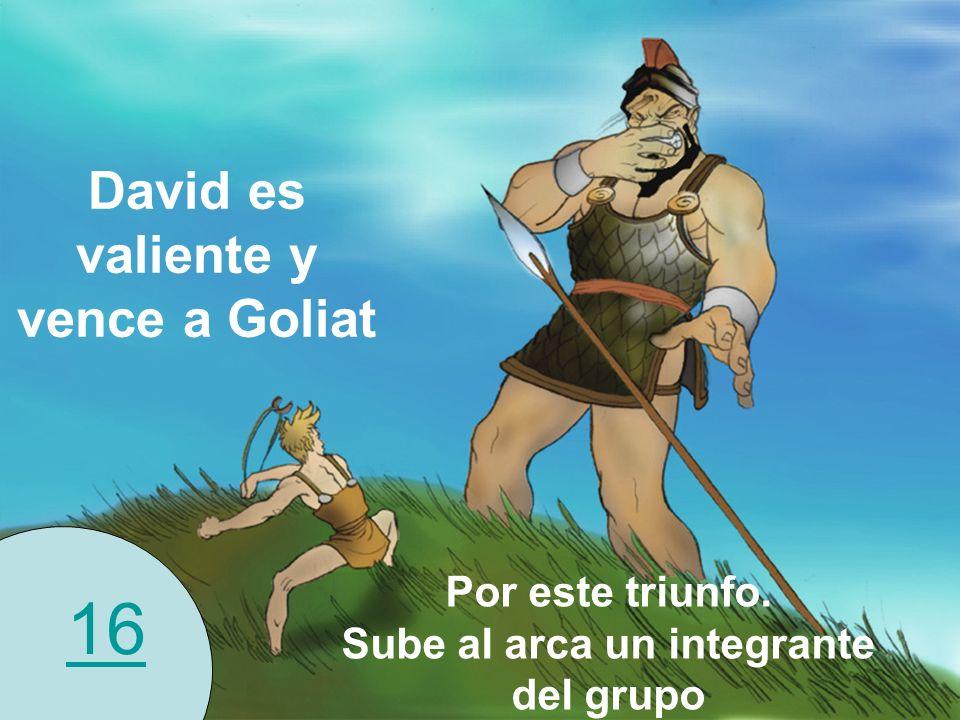 16 David es valiente y vence a Goliat Por este triunfo. Sube al arca un integrante del grupo