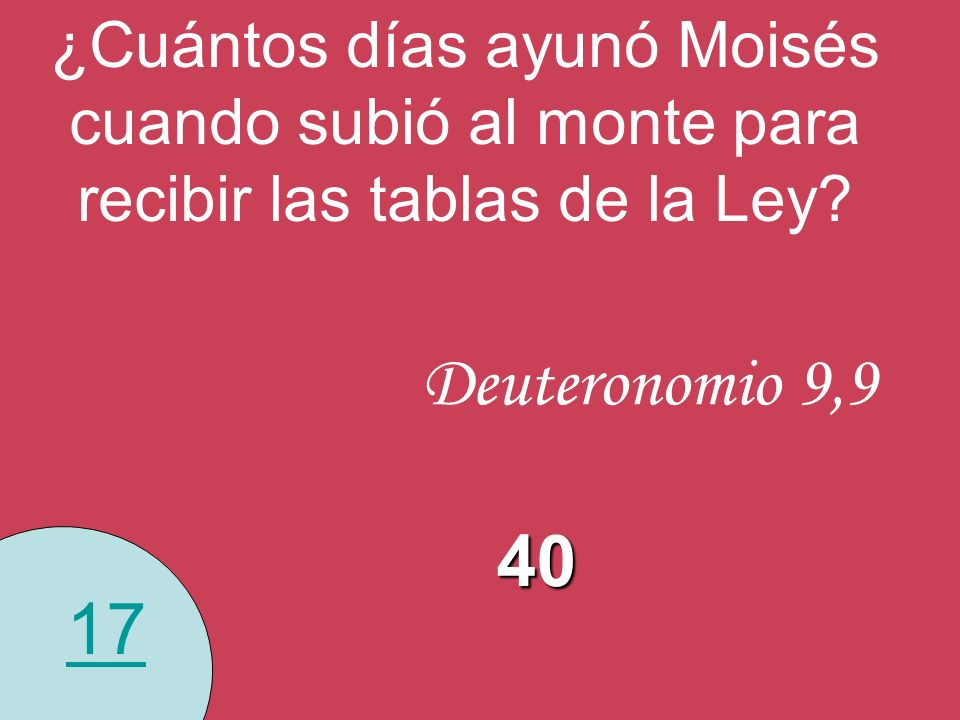 17 ¿Cuántos días ayunó Moisés cuando subió al monte para recibir las tablas de la Ley? Deuteronomio 9,9 40