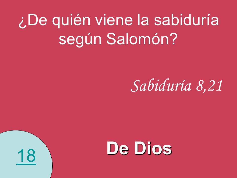 18 ¿De quién viene la sabiduría según Salomón? Sabiduría 8,21 De Dios