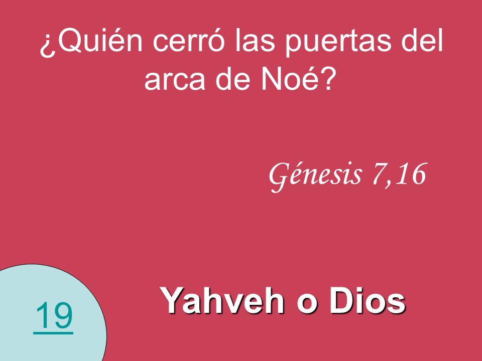 19 ¿Quién cerró las puertas del arca de Noé? Génesis 7,16 Yahveh o Dios