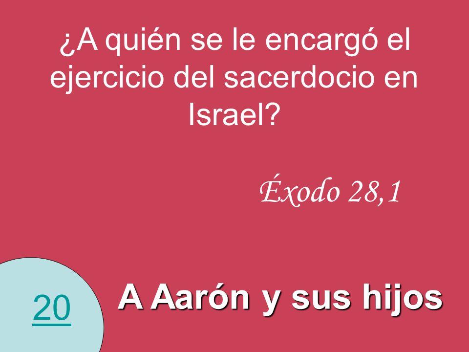20 ¿A quién se le encargó el ejercicio del sacerdocio en Israel? Éxodo 28,1 A Aarón y sus hijos