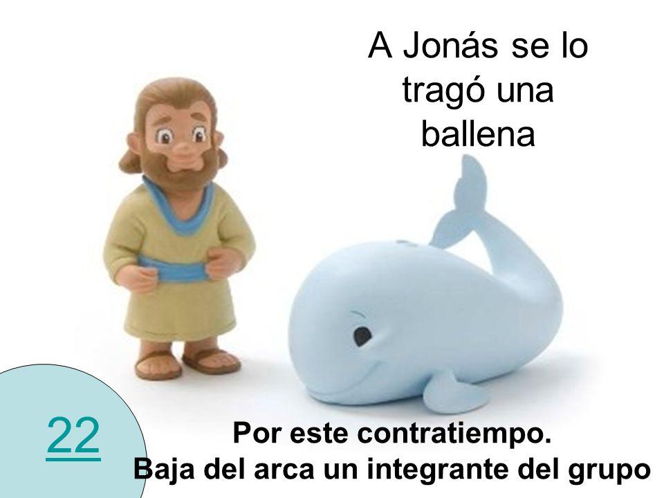 A Jonás se lo tragó una ballena 22 Por este contratiempo. Baja del arca un integrante del grupo