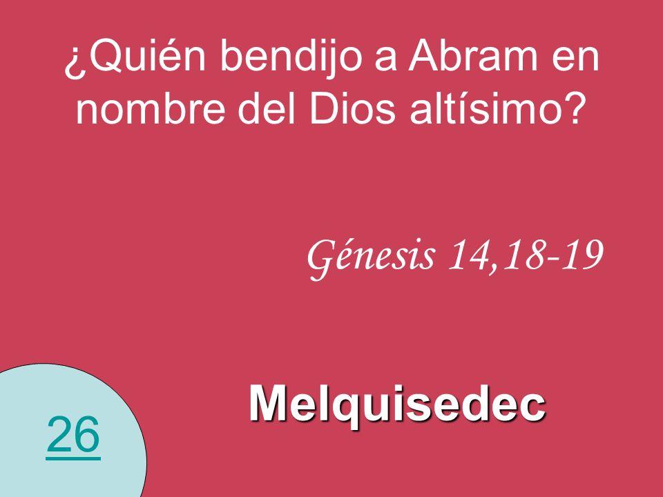 26 ¿Quién bendijo a Abram en nombre del Dios altísimo? Melquisedec Génesis 14,18-19
