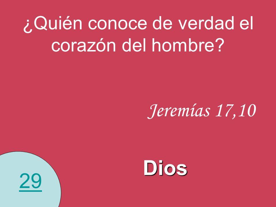 29 ¿Quién conoce de verdad el corazón del hombre? Dios Jeremías 17,10