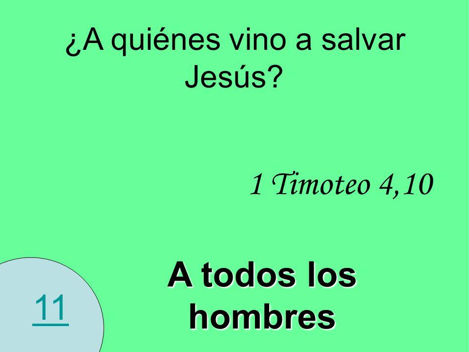 11 ¿A quiénes vino a salvar Jesús? 1 Timoteo 4,10 A todos los hombres
