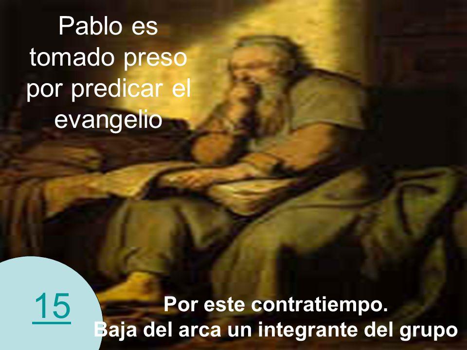 15 Pablo es tomado preso por predicar el evangelio Por este contratiempo. Baja del arca un integrante del grupo