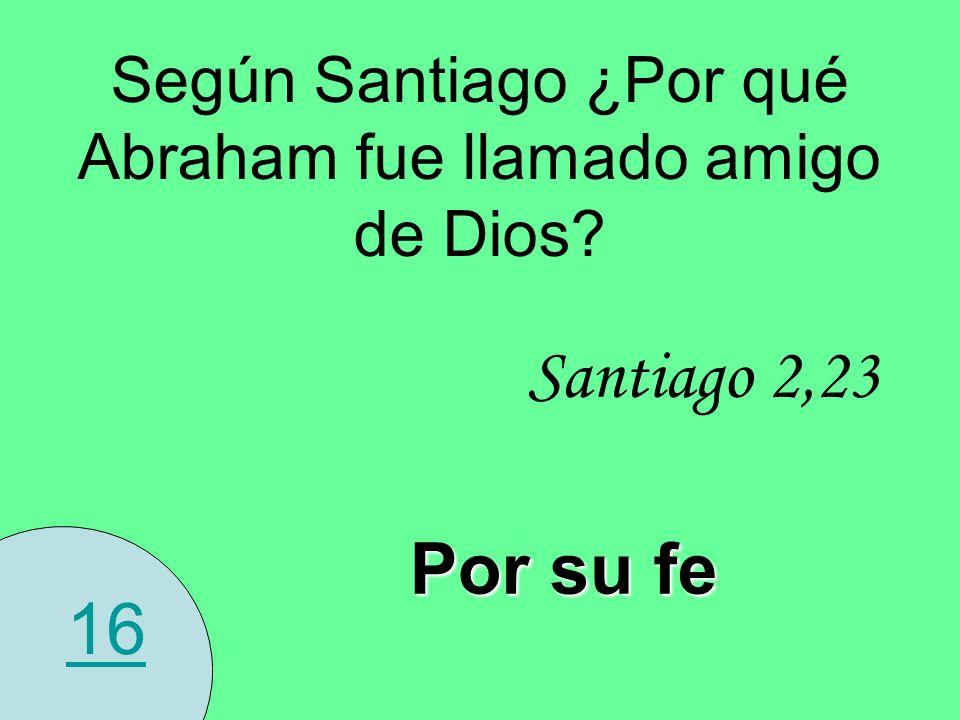 16 Según Santiago ¿Por qué Abraham fue llamado amigo de Dios? Santiago 2,23 Por su fe