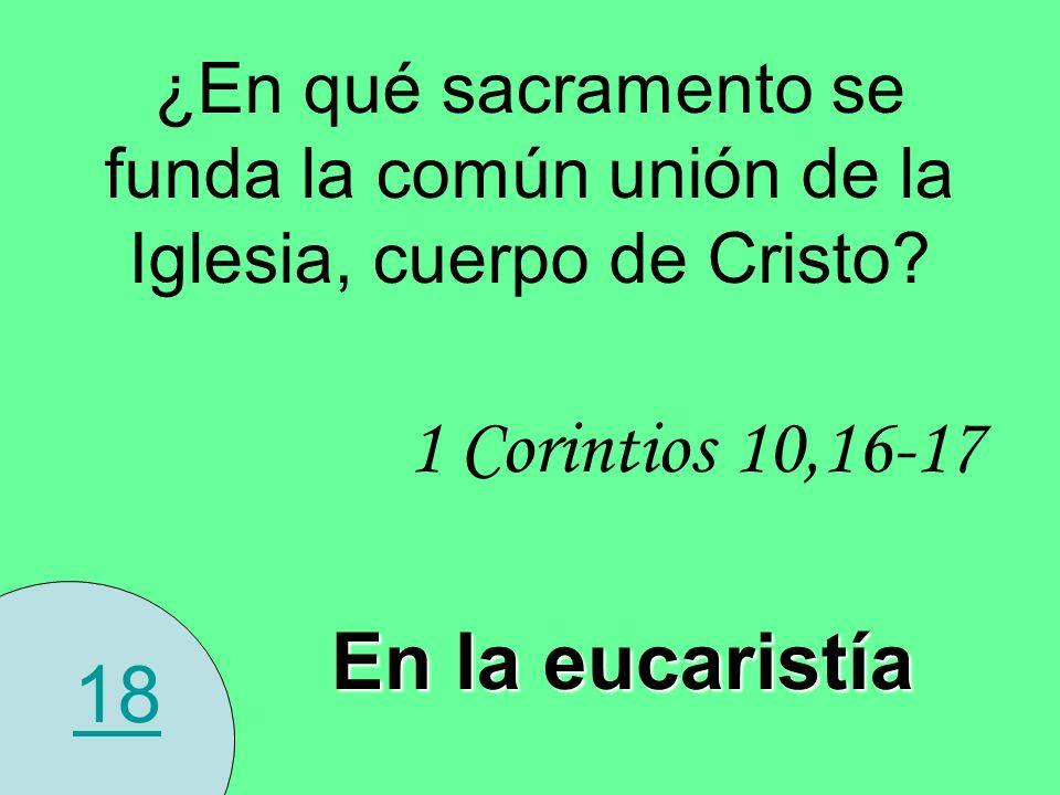 18 ¿En qué sacramento se funda la común unión de la Iglesia, cuerpo de Cristo? 1 Corintios 10,16-17 En la eucaristía