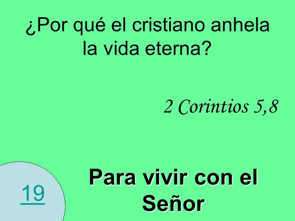 19 ¿Por qué el cristiano anhela la vida eterna? 2 Corintios 5,8 Para vivir con el Señor