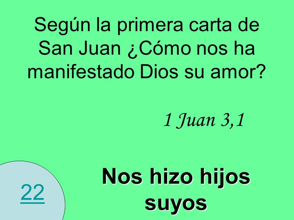 22 Según la primera carta de San Juan ¿Cómo nos ha manifestado Dios su amor? 1 Juan 3,1 Nos hizo hijos suyos