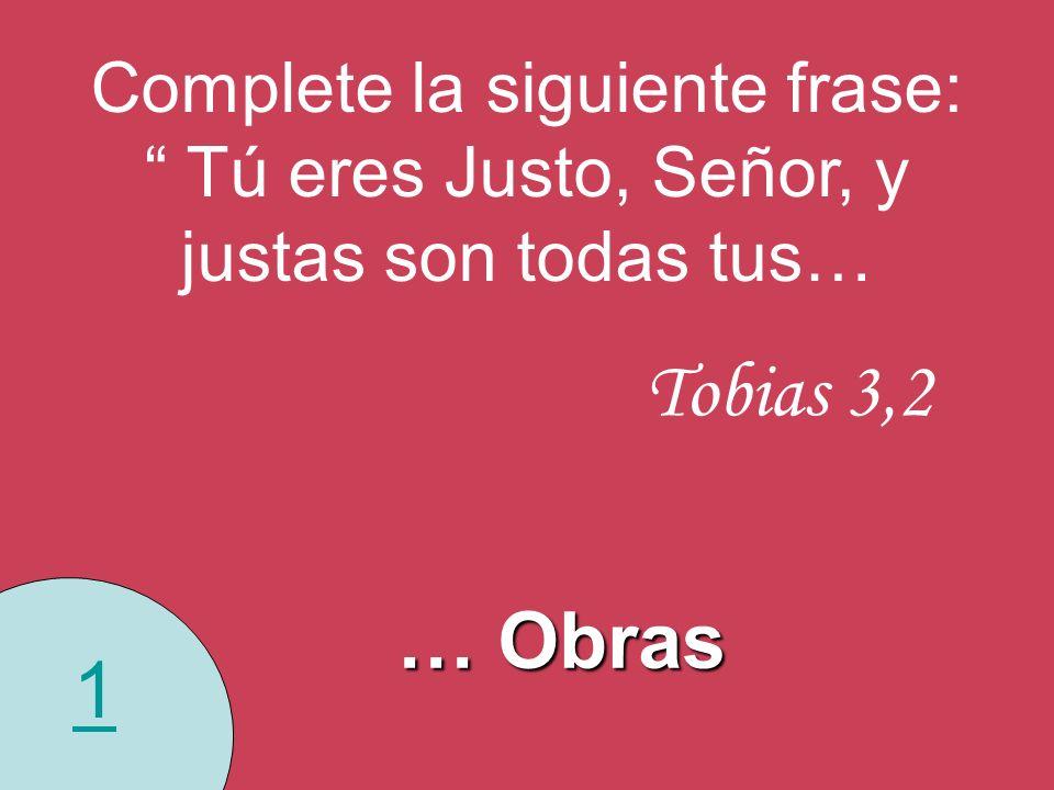 1 Complete la siguiente frase: Tú eres Justo, Señor, y justas son todas tus… Tobias 3,2 … Obras