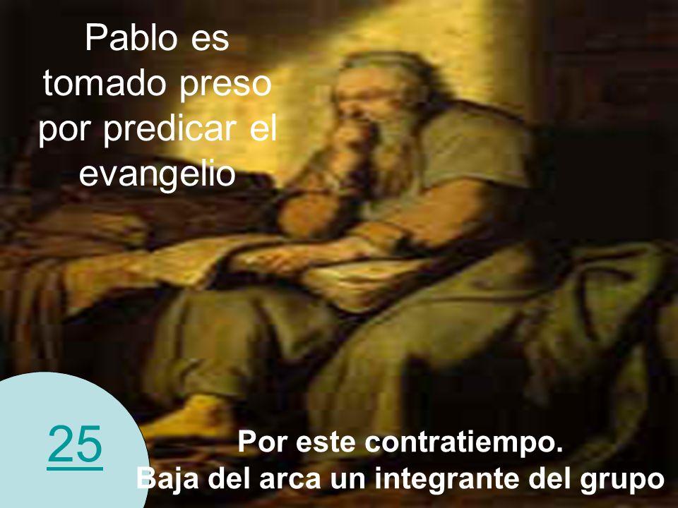 25 Pablo es tomado preso por predicar el evangelio Por este contratiempo. Baja del arca un integrante del grupo