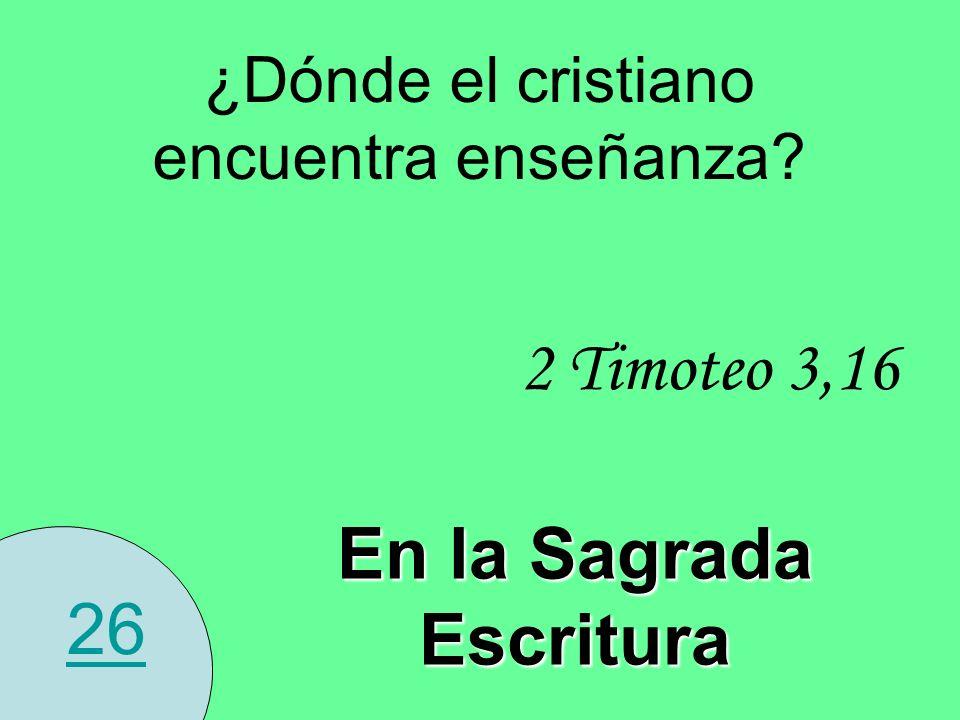 26 ¿Dónde el cristiano encuentra enseñanza? En la Sagrada Escritura 2 Timoteo 3,16