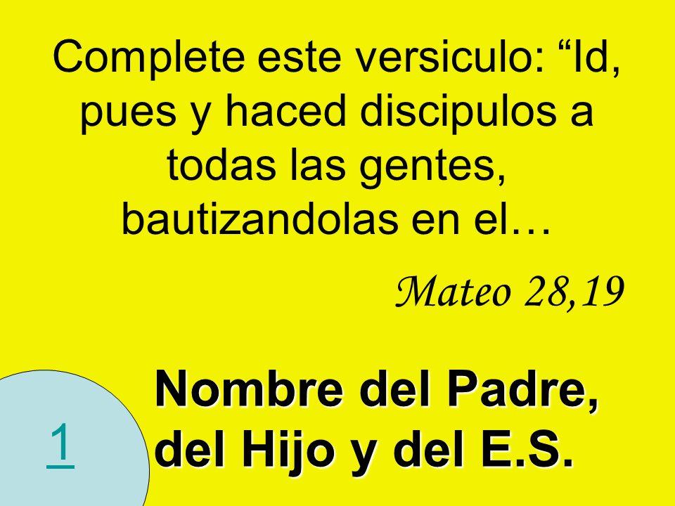 1 Complete este versiculo: Id, pues y haced discipulos a todas las gentes, bautizandolas en el… Mateo 28,19 Nombre del Padre, del Hijo y del E.S.