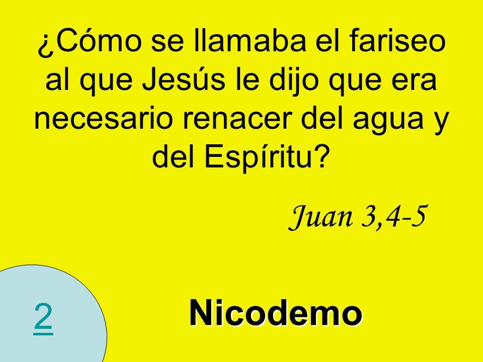 2 ¿Cómo se llamaba el fariseo al que Jesús le dijo que era necesario renacer del agua y del Espíritu? Juan 3,4-5 Nicodemo