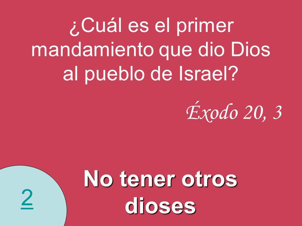 2 ¿Cuál es el primer mandamiento que dio Dios al pueblo de Israel? Éxodo 20, 3 No tener otros dioses