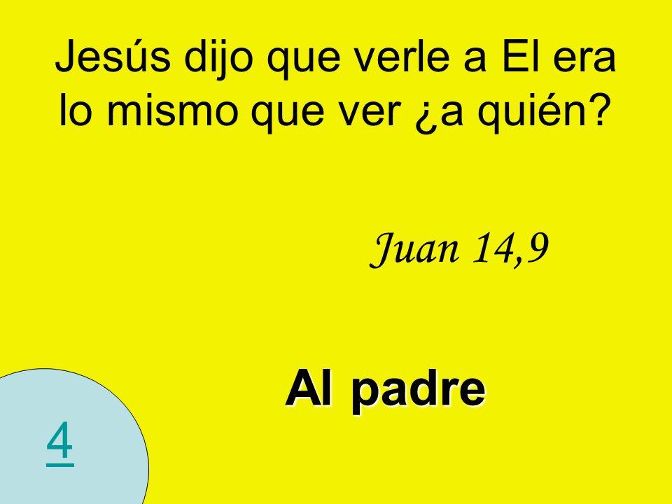 4 Jesús dijo que verle a El era lo mismo que ver ¿a quién? Juan 14,9 Al padre