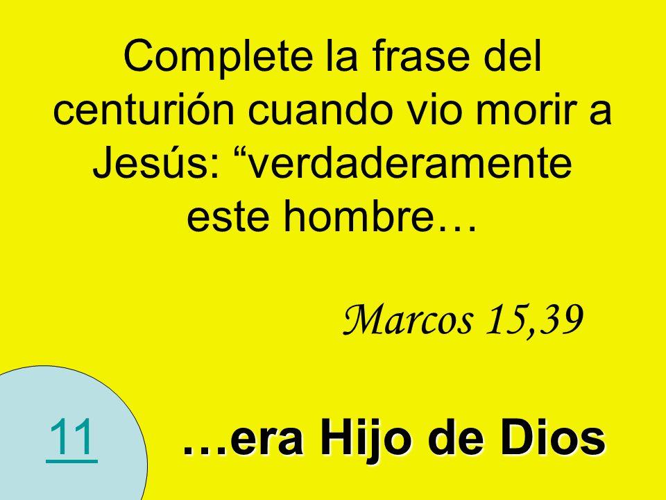11 Complete la frase del centurión cuando vio morir a Jesús: verdaderamente este hombre… Marcos 15,39 …era Hijo de Dios