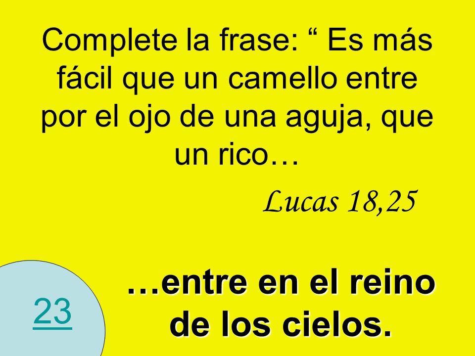 23 Complete la frase: Es más fácil que un camello entre por el ojo de una aguja, que un rico… …entre en el reino de los cielos. Lucas 18,25