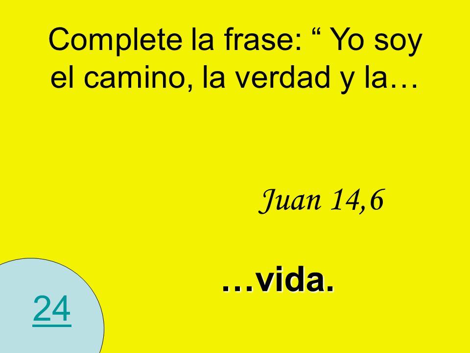 24…vida. Juan 14,6 Complete la frase: Yo soy el camino, la verdad y la…