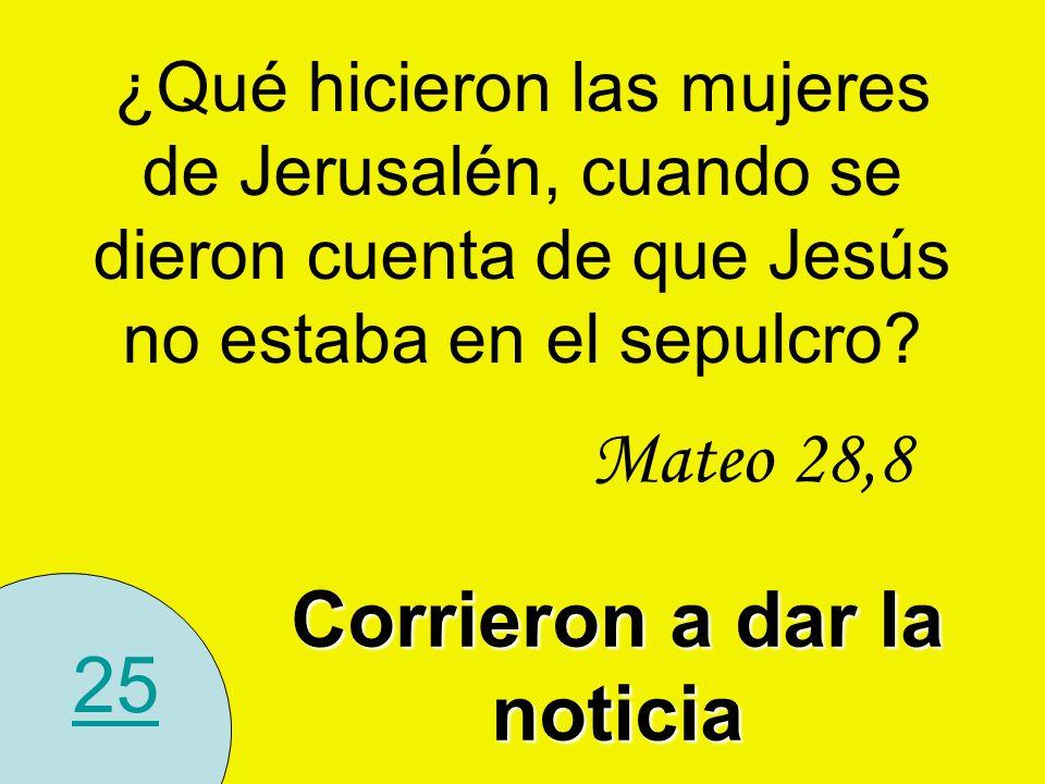 25 Corrieron a dar la noticia Mateo 28,8 ¿Qué hicieron las mujeres de Jerusalén, cuando se dieron cuenta de que Jesús no estaba en el sepulcro?