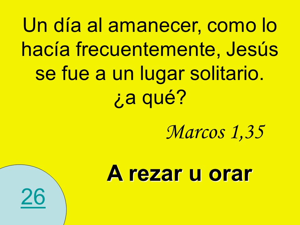 26 Un día al amanecer, como lo hacía frecuentemente, Jesús se fue a un lugar solitario. ¿a qué? A rezar u orar Marcos 1,35