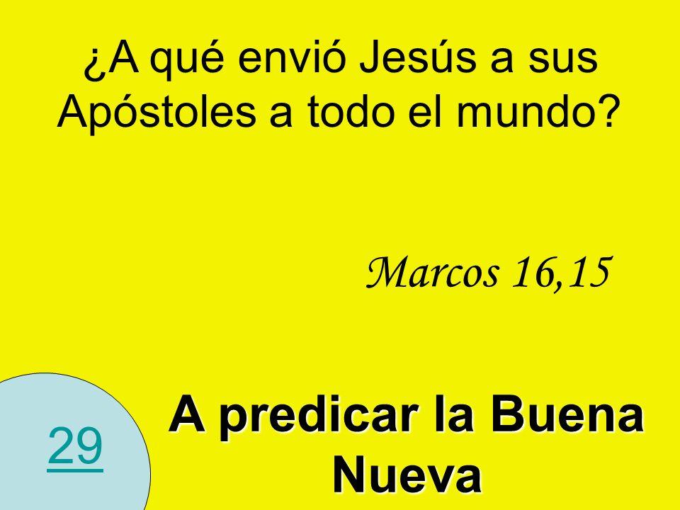 29 ¿A qué envió Jesús a sus Apóstoles a todo el mundo? A predicar la Buena Nueva Marcos 16,15
