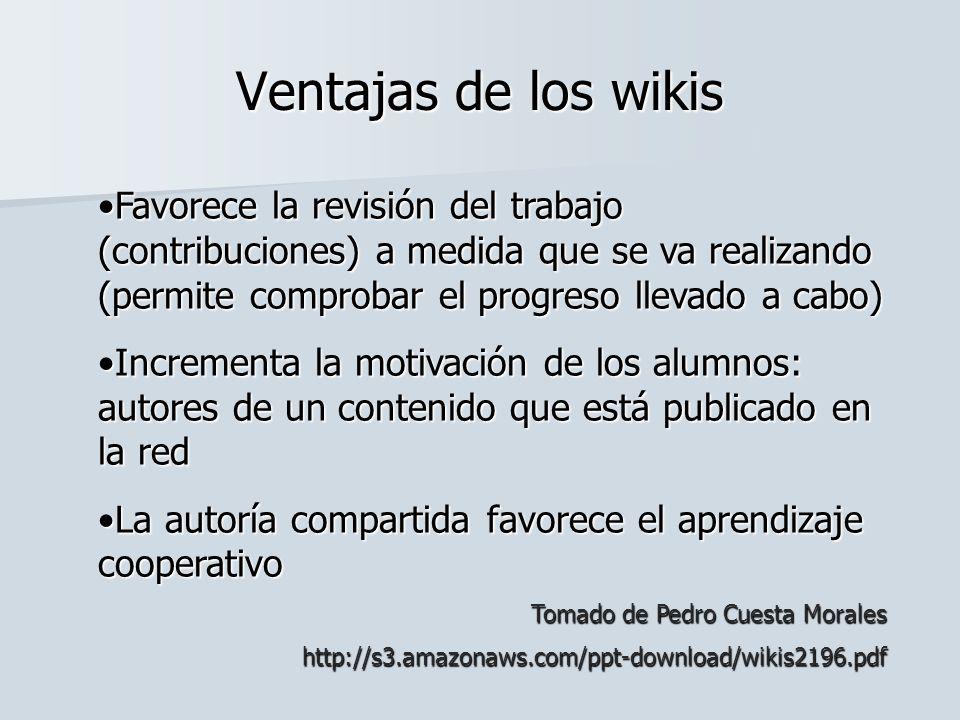 Ventajas de los wikis Favorece la revisión del trabajo (contribuciones) a medida que se va realizando (permite comprobar el progreso llevado a cabo)Fa