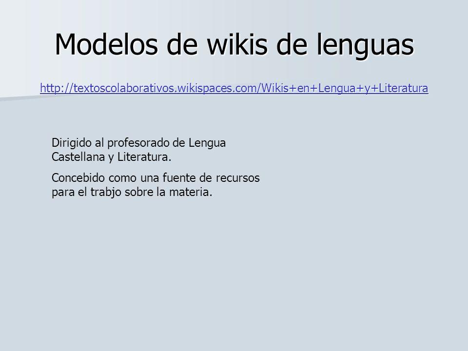 Modelos de wikis de lenguas http://textoscolaborativos.wikispaces.com/Wikis+en+Lengua+y+Literatura Dirigido al profesorado de Lengua Castellana y Lite