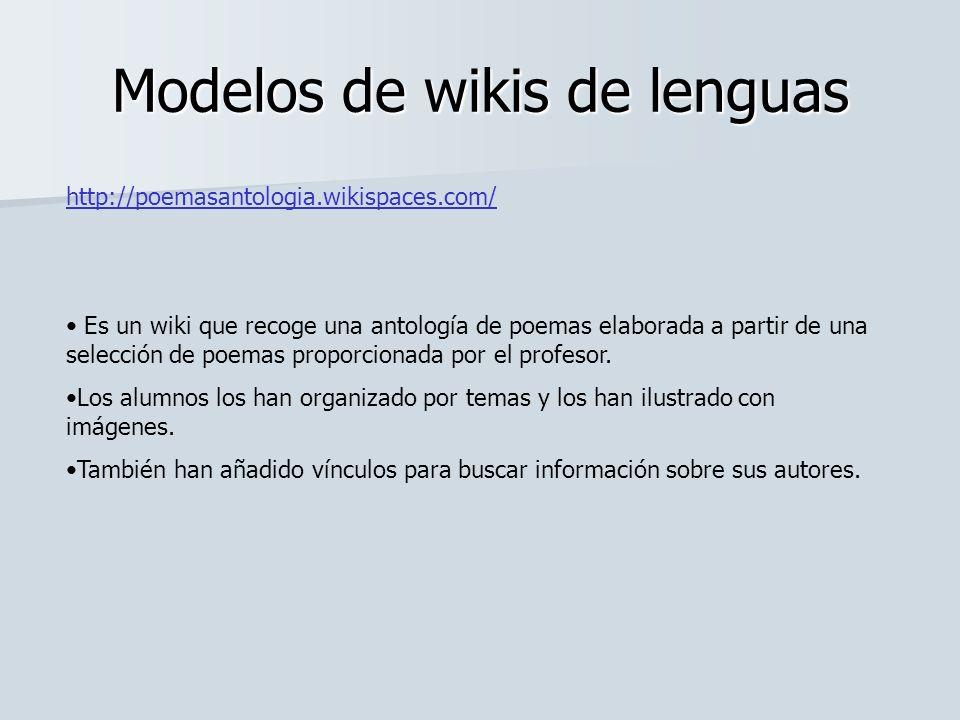 Modelos de wikis de lenguas http://poemasantologia.wikispaces.com/ Es un wiki que recoge una antología de poemas elaborada a partir de una selección d