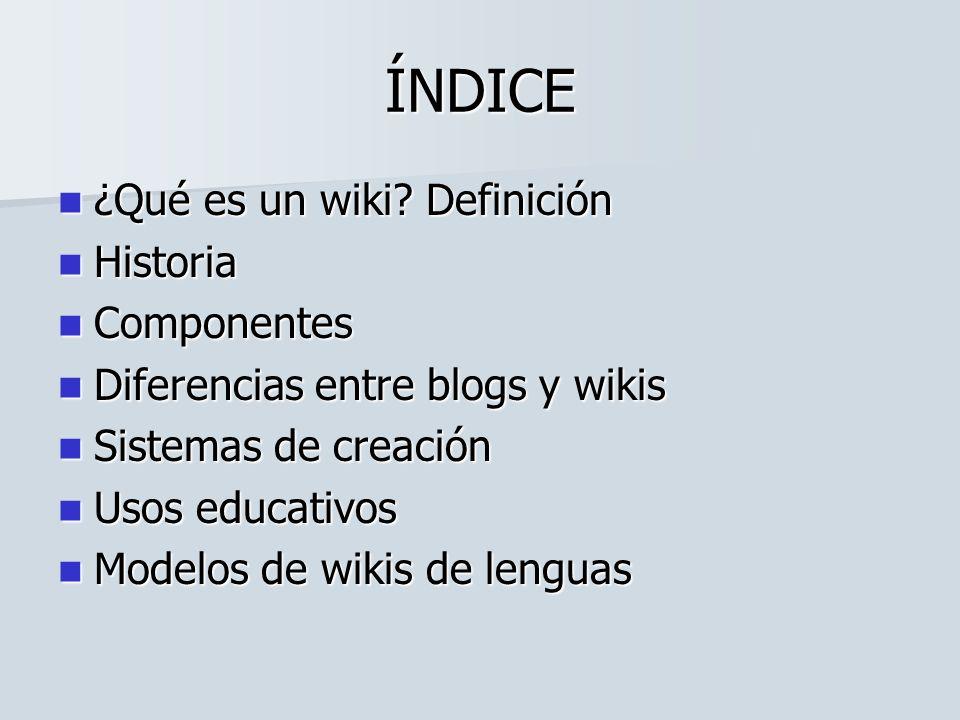 ÍNDICE ¿Qué es un wiki? Definición ¿Qué es un wiki? Definición Historia Historia Componentes Componentes Diferencias entre blogs y wikis Diferencias e