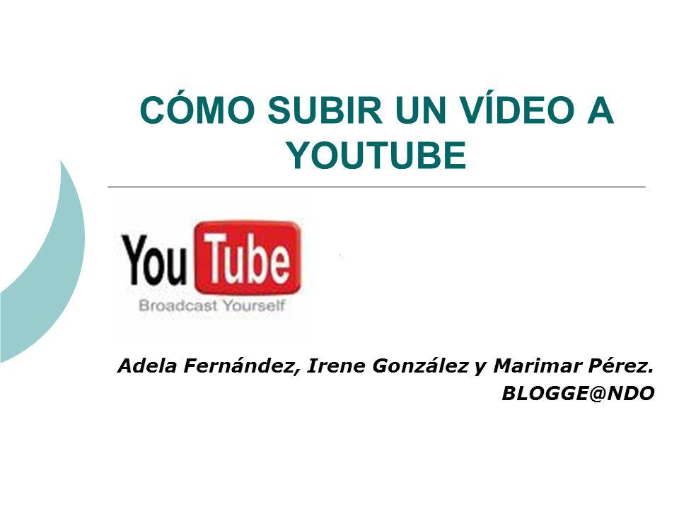 CÓMO SUBIR UN VÍDEO A YOUTUBE Adela Fernández, Irene González y Marimar Pérez. BLOGGE@NDO