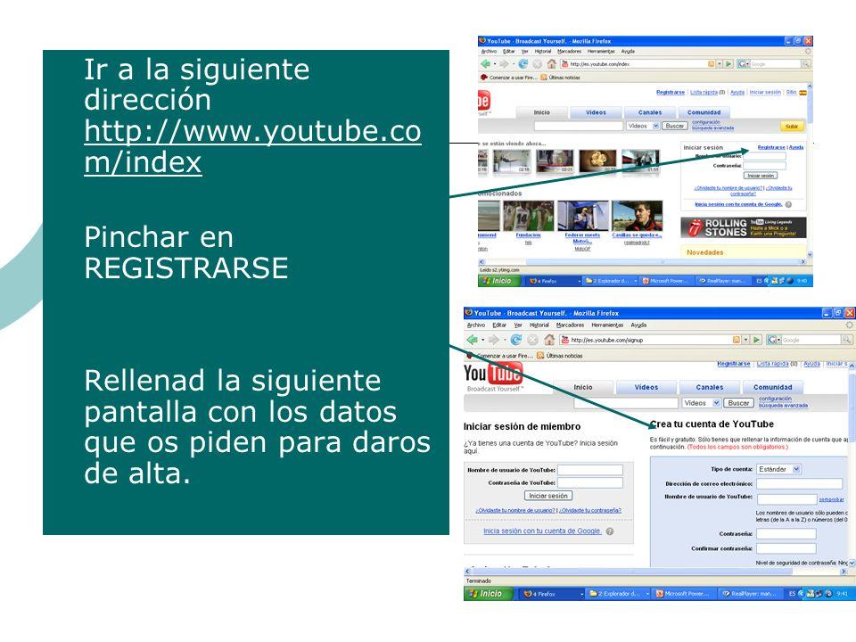 Ir a la siguiente dirección http://www.youtube.co m/index http://www.youtube.co m/index Pinchar en REGISTRARSE Rellenad la siguiente pantalla con los datos que os piden para daros de alta.