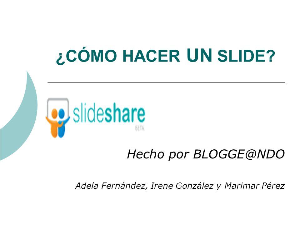 ¿CÓMO HACER UN SLIDE? Hecho por BLOGGE@NDO Adela Fernández, Irene González y Marimar Pérez