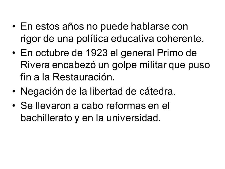 En estos años no puede hablarse con rigor de una política educativa coherente. En octubre de 1923 el general Primo de Rivera encabezó un golpe militar