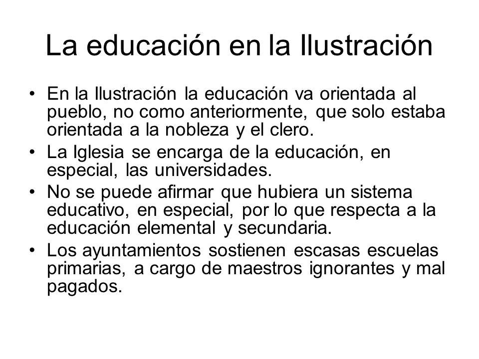 La educación en la Ilustración En la Ilustración la educación va orientada al pueblo, no como anteriormente, que solo estaba orientada a la nobleza y