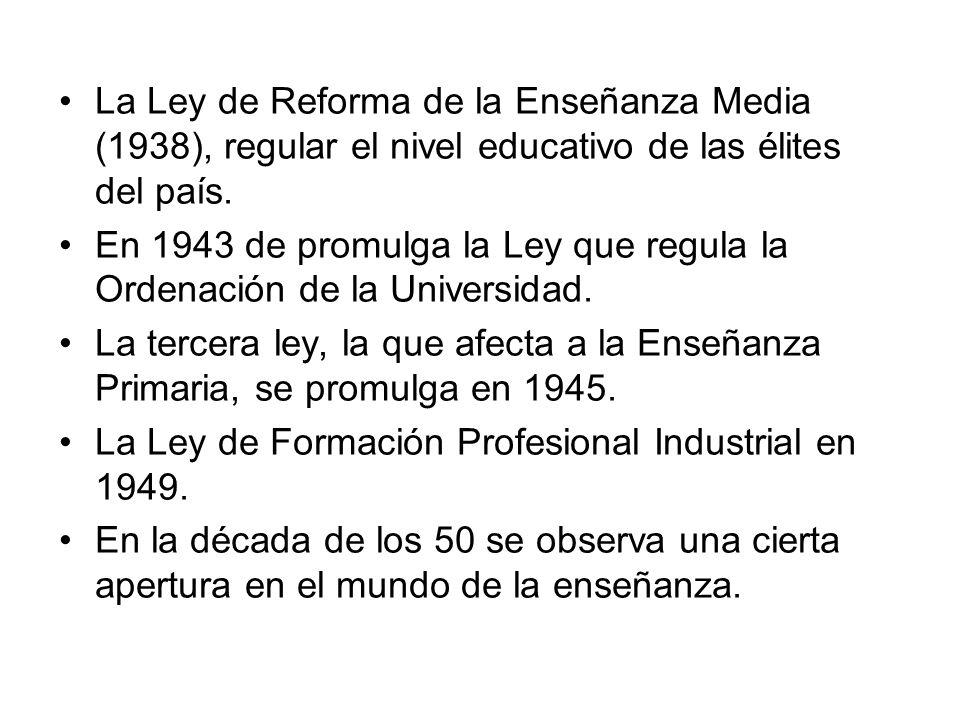 La Ley de Reforma de la Enseñanza Media (1938), regular el nivel educativo de las élites del país. En 1943 de promulga la Ley que regula la Ordenación