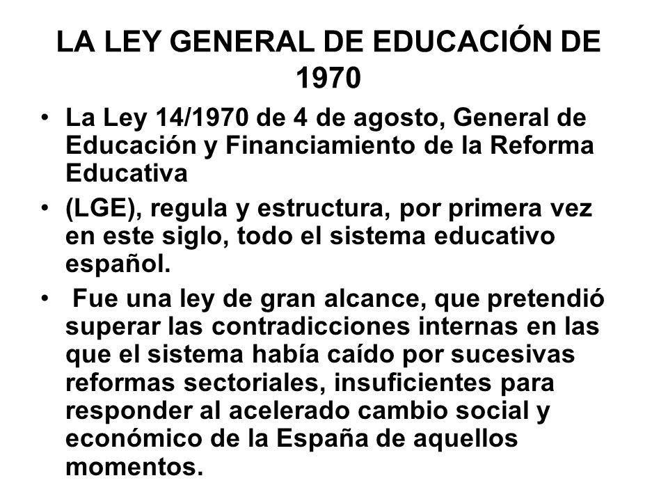 LA LEY GENERAL DE EDUCACIÓN DE 1970 La Ley 14/1970 de 4 de agosto, General de Educación y Financiamiento de la Reforma Educativa (LGE), regula y estru