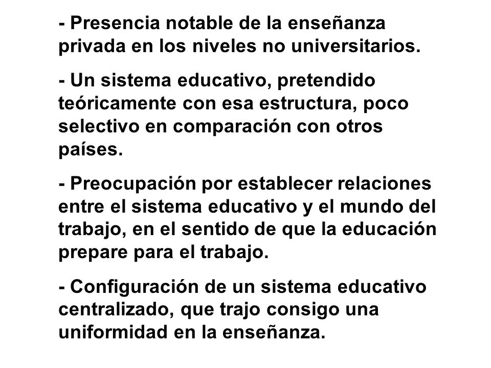 - Presencia notable de la enseñanza privada en los niveles no universitarios. - Un sistema educativo, pretendido teóricamente con esa estructura, poco