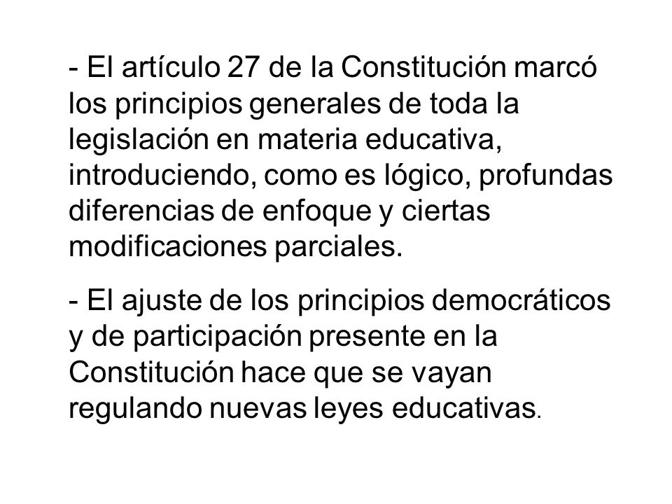 - El artículo 27 de la Constitución marcó los principios generales de toda la legislación en materia educativa, introduciendo, como es lógico, profund