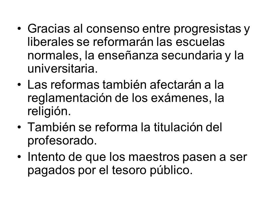 Gracias al consenso entre progresistas y liberales se reformarán las escuelas normales, la enseñanza secundaria y la universitaria. Las reformas tambi