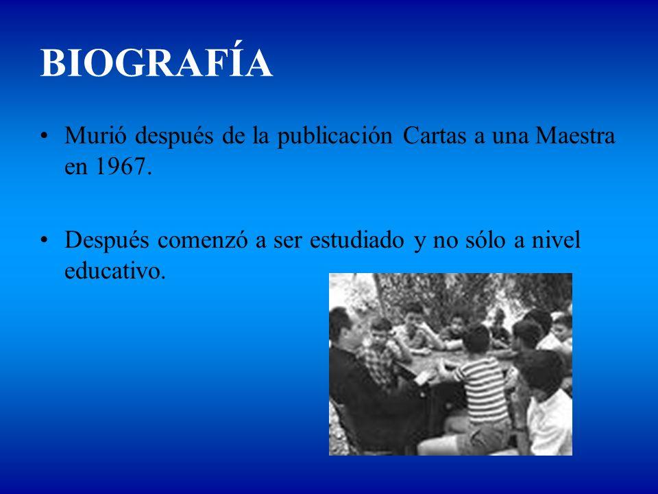 BIOGRAFÍA Murió después de la publicación Cartas a una Maestra en 1967. Después comenzó a ser estudiado y no sólo a nivel educativo.