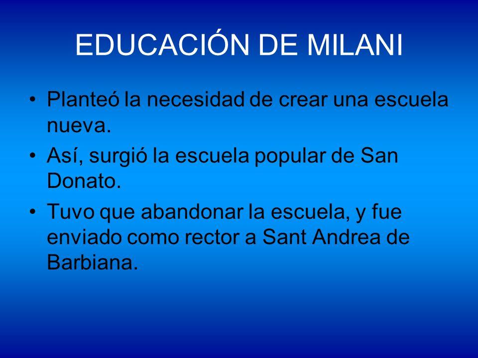EDUCACIÓN DE MILANI Planteó la necesidad de crear una escuela nueva. Así, surgió la escuela popular de San Donato. Tuvo que abandonar la escuela, y fu