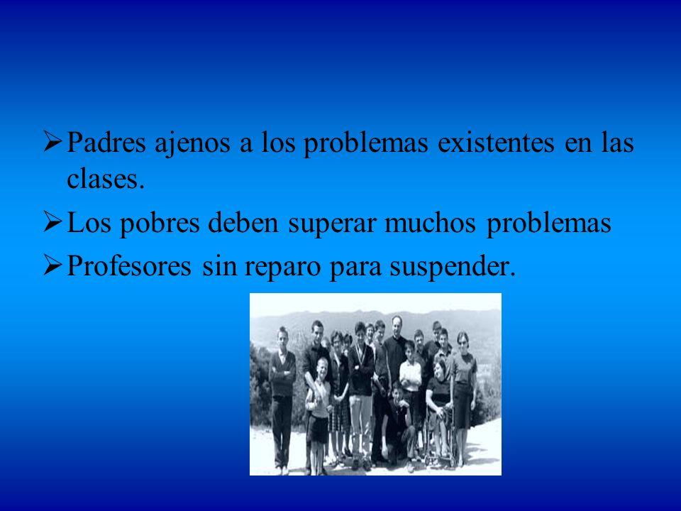 Padres ajenos a los problemas existentes en las clases. Los pobres deben superar muchos problemas Profesores sin reparo para suspender.