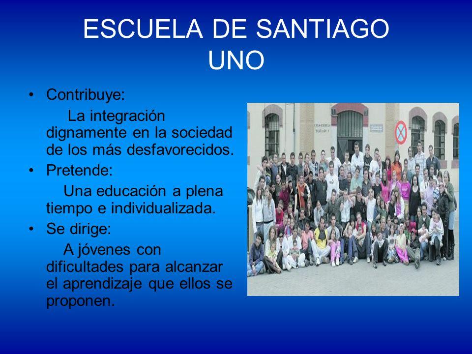 ESCUELA DE SANTIAGO UNO Contribuye: La integración dignamente en la sociedad de los más desfavorecidos. Pretende: Una educación a plena tiempo e indiv