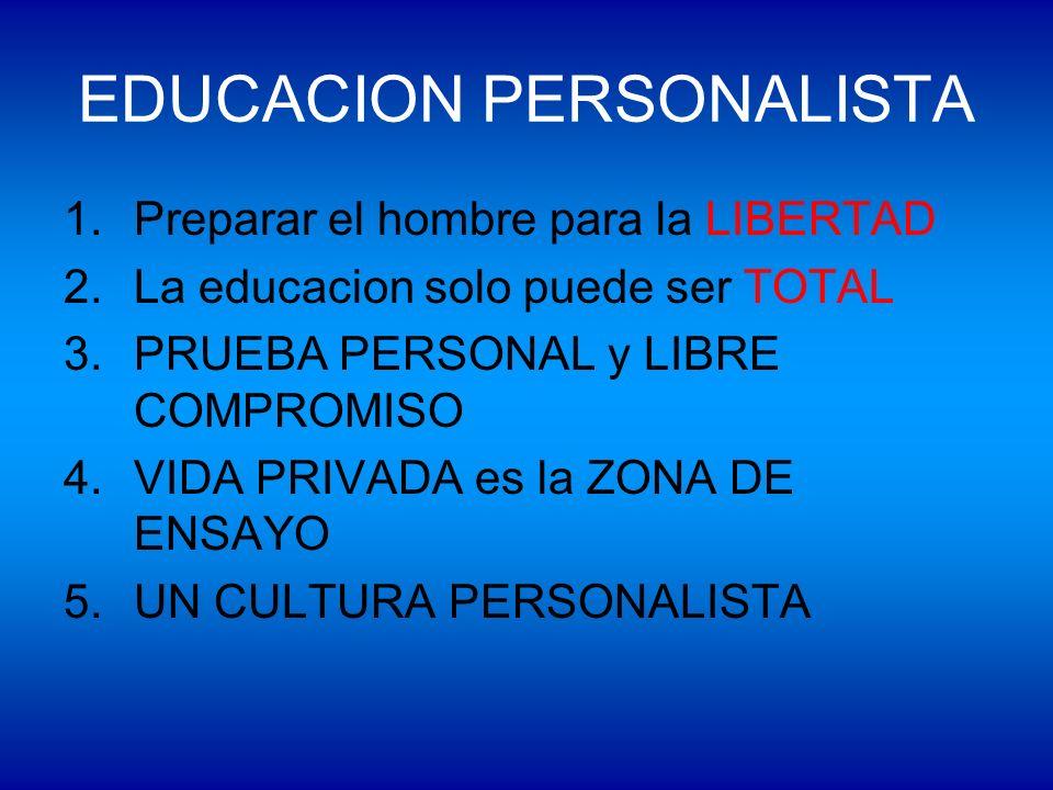 EDUCACION PERSONALISTA 1.Preparar el hombre para la LIBERTAD 2.La educacion solo puede ser TOTAL 3.PRUEBA PERSONAL y LIBRE COMPROMISO 4.VIDA PRIVADA e